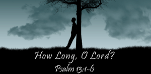 How long O Lord Psalm-13